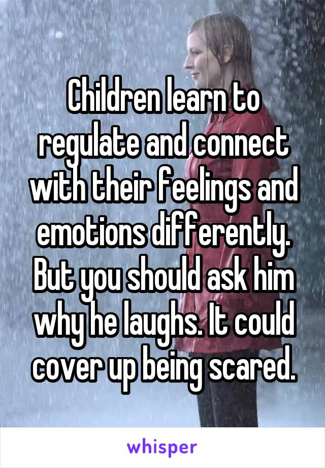 Children learn to regulate and connect with their feelings and emotions differently. But you should ask him why he laughs. It could cover up being scared.