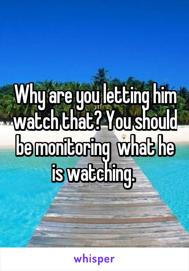 Why are you letting him watch that? You should be monitoring  what he is watching.