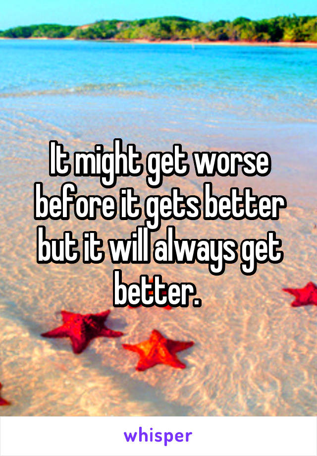 It might get worse before it gets better but it will always get better.