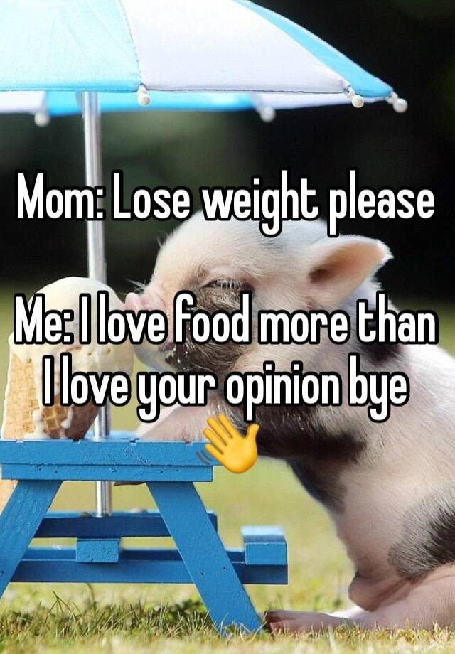 Mom: Lose weight please  Me: I love food more than I love your opinion bye 👋