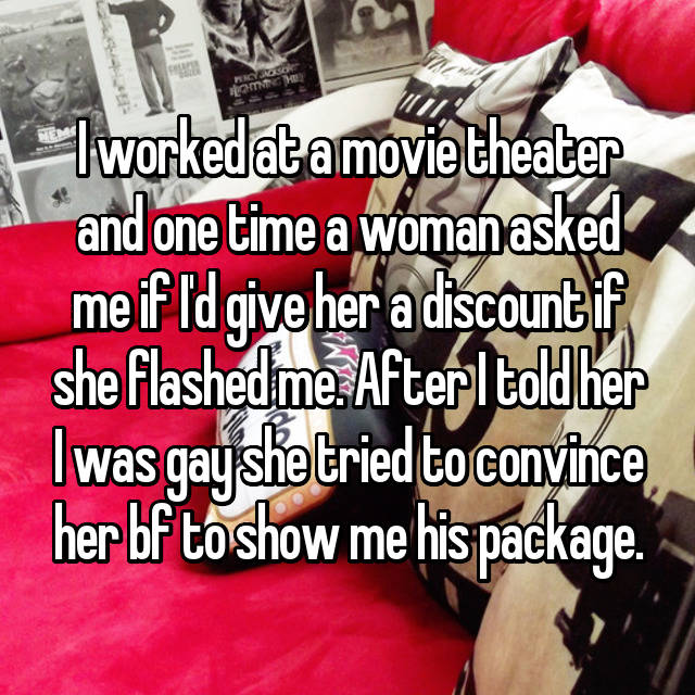 I worked at a movie theater and one time a woman asked me if I'd give her a discount if she flashed me. After I told her I was gay she tried to convince her bf to show me his package.