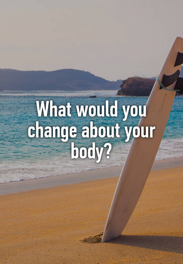 What would you change about your body?