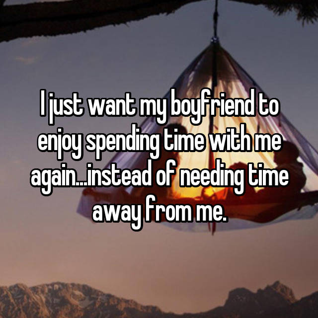 I just want my boyfriend to enjoy spending time with me again...instead of needing time away from me.