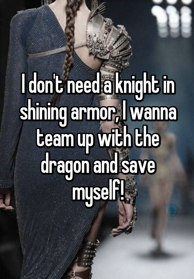 I don't need a knight in shining armor, I wanna team up with the dragon and save myself!