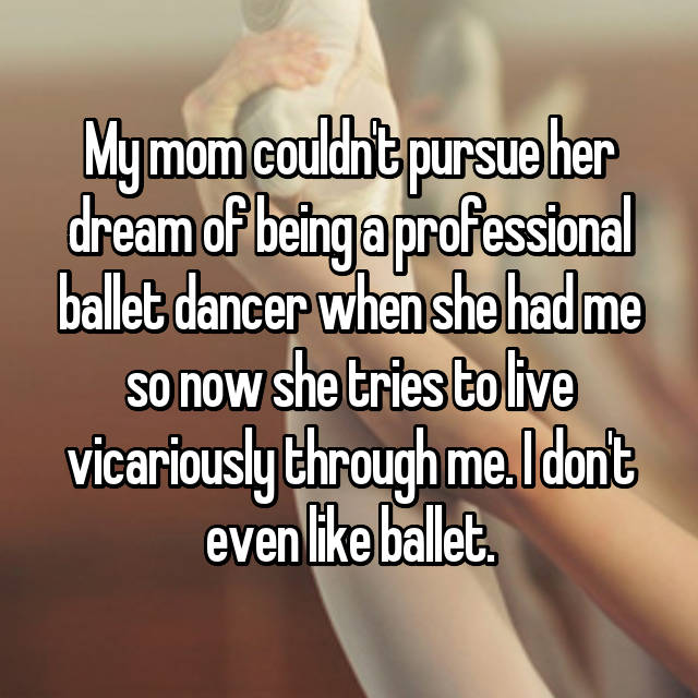 My mom couldn't pursue her dream of being a professional ballet dancer when she had me so now she tries to live vicariously through me. I don't even like ballet.