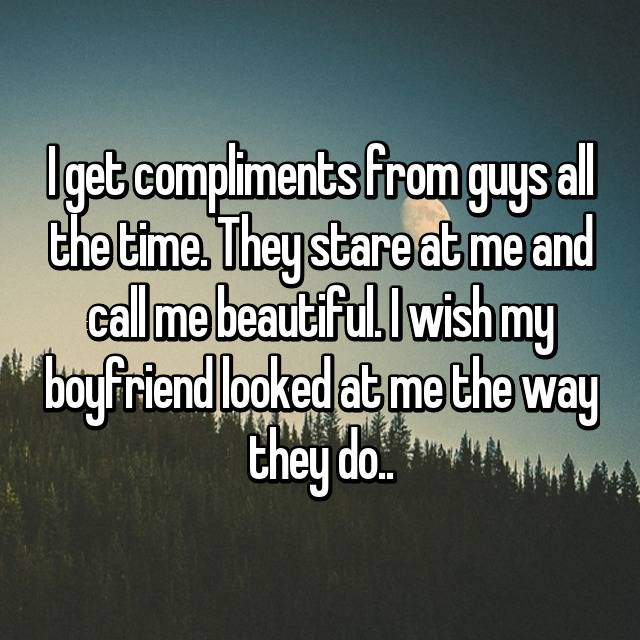 I get compliments from guys all the time. They stare at me and call me beautiful. I wish my boyfriend looked at me the way they do..