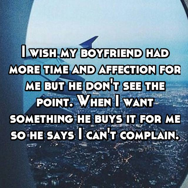 I wish my boyfriend had more time and affection for me but he don't see the point. When I want something he buys it for me so he says I can't complain.