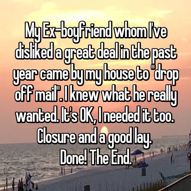"My Ex-boyfriend whom I've disliked a great deal in the past year came by my house to ""drop off mail"". I knew what he really wanted. It's OK, I needed it too.  Closure and a good lay.  Done! The End."