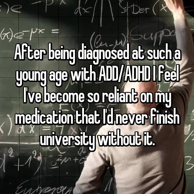 After being diagnosed at such a young age with ADD/ADHD I feel I've become so reliant on my medication that I'd never finish university without it.