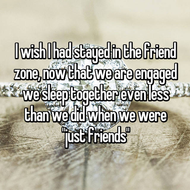 "I wish I had stayed in the friend zone, now that we are engaged we sleep together even less than we did when we were ""just friends"""