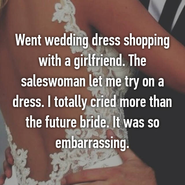 Went wedding dress shopping with a girlfriend. The saleswoman let me try on a dress. I totally cried more than the future bride. It was so embarrassing.