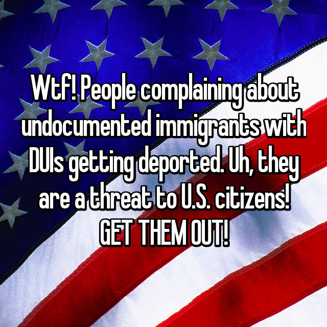 Wtf! People complaining about undocumented immigrants with DUIs getting deported. Uh, they are a threat to U.S. citizens! GET THEM OUT!