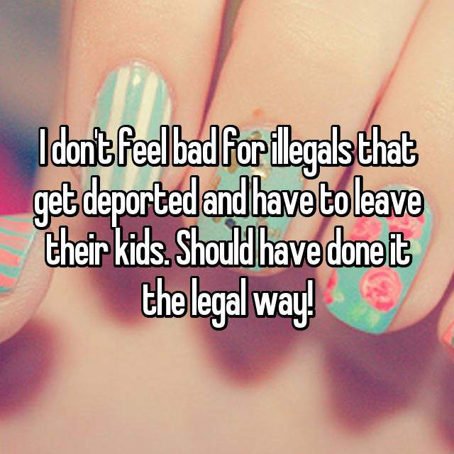 I don't feel bad for illegals that get deported and have to leave their kids. Should have done it the legal way!