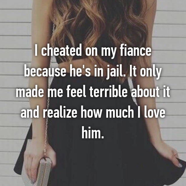 I cheated on my fiance because he's in jail. It only made me feel terrible about it and realize how much I love him.