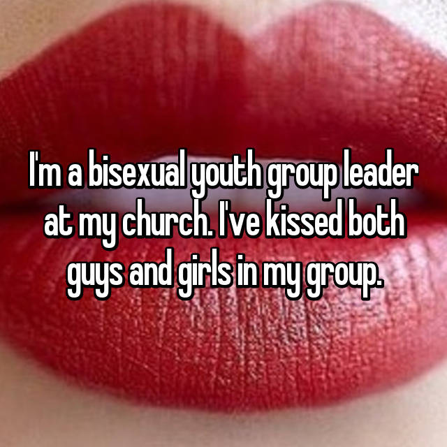 I'm a bisexual youth group leader at my church. I've kissed both guys and girls in my group.