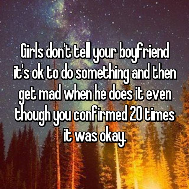 Girls don't tell your boyfriend it's ok to do something and then get mad when he does it even though you confirmed 20 times it was okay.