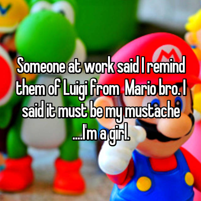 Someone at work said I remind them of Luigi from  Mario bro. I said it must be my mustache ....I'm a girl.