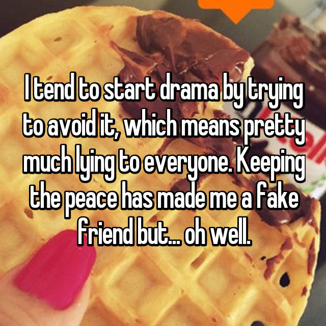 I tend to start drama by trying to avoid it, which means pretty much lying to everyone. Keeping the peace has made me a fake friend but... oh well.