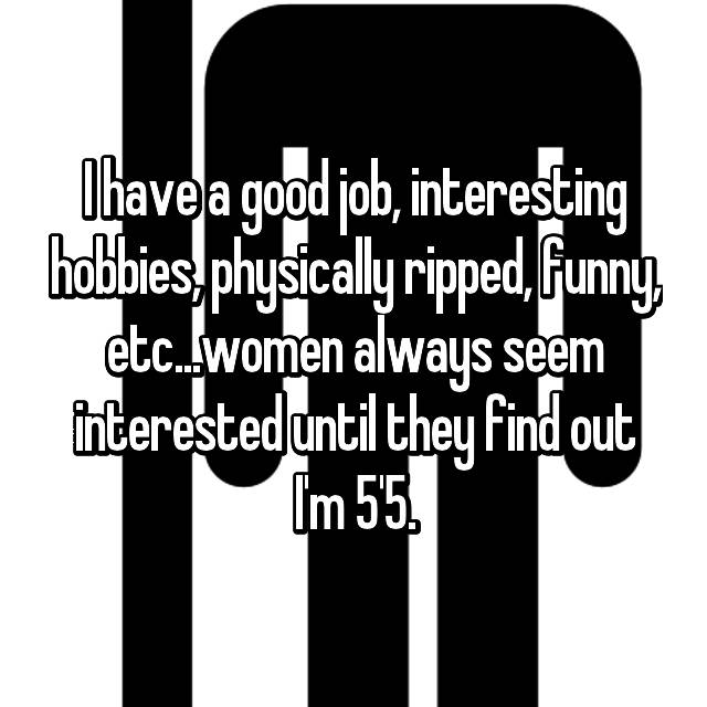 I have a good job, interesting hobbies, physically ripped, funny, etc...women always seem interested until they find out I'm 5'5.