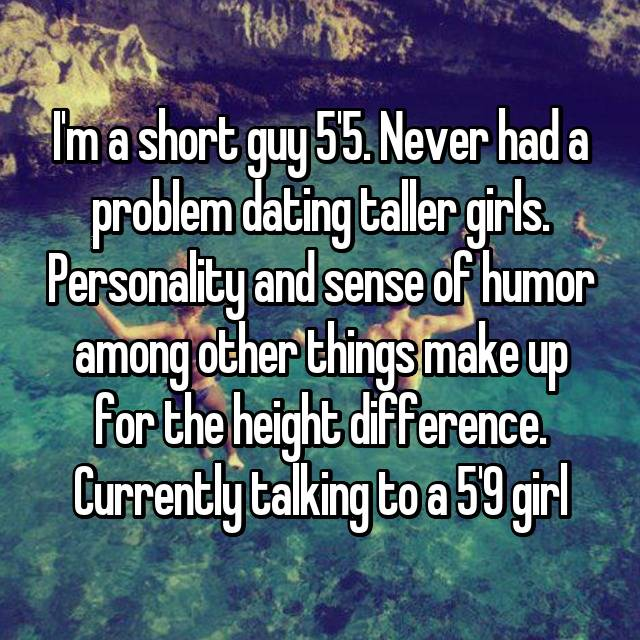 I'm a short guy 5'5. Never had a problem dating taller girls. Personality and sense of humor among other things make up for the height difference. Currently talking to a 5'9 girl