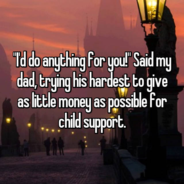 """""""I'd do anything for you!"""" Said my dad, trying his hardest to give as little money as possible for child support."""