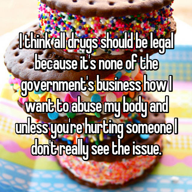 I think all drugs should be legal because it's none of the government's business how I want to abuse my body and unless you're hurting someone I don't really see the issue.