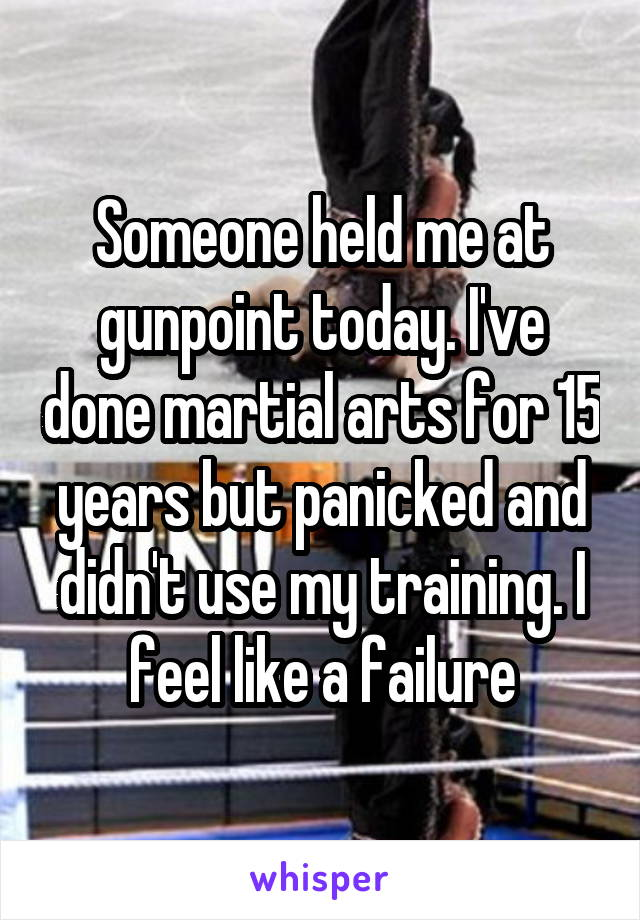 Someone held me at gunpoint today. I've done martial arts for 15 years but panicked and didn't use my training. I feel like a failure