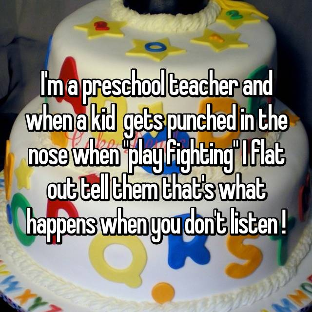 "I'm a preschool teacher and when a kid  gets punched in the nose when ""play fighting"" I flat out tell them that's what happens when you don't listen !"