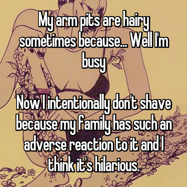 My arm pits are hairy sometimes because... Well I'm busy  Now I intentionally don't shave because my family has such an adverse reaction to it and I think it's hilarious.