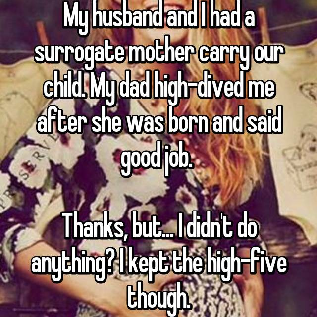 My husband and I had a surrogate mother carry our child. My dad high-dived me after she was born and said good job.   Thanks, but... I didn't do anything? I kept the high-five though.