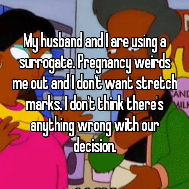 My husband and I are using a surrogate. Pregnancy weirds me out and I don't want stretch marks. I don't think there's anything wrong with our decision.