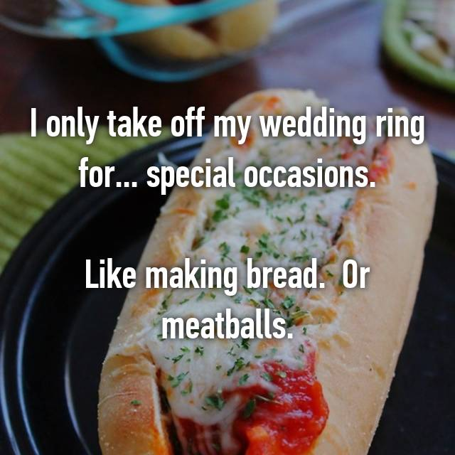 I only take off my wedding ring for... special occasions.  Like making bread.  Or meatballs.