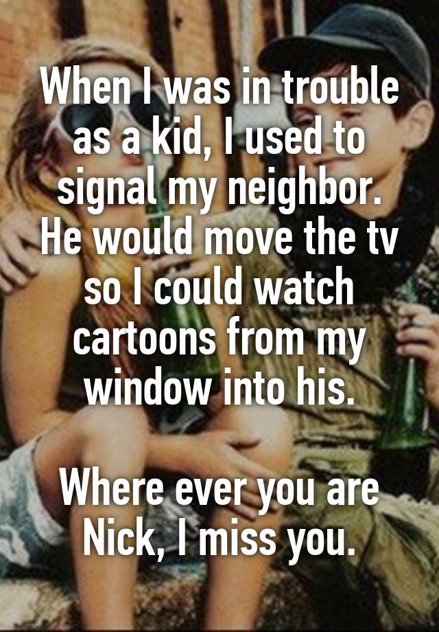When I was in trouble as a kid, I used to signal my neighbor. He would move the tv so I could watch cartoons from my window into his.  Where ever you are Nick, I miss you.