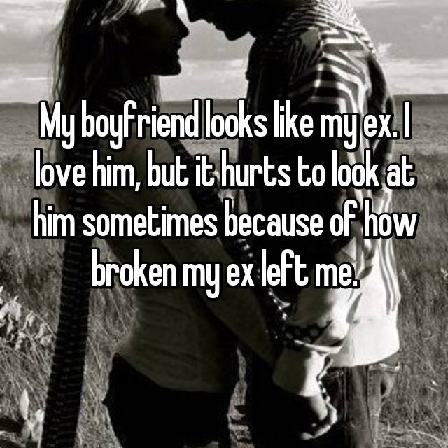 My boyfriend looks like my ex. I love him, but it hurts to look at him sometimes because of how broken my ex left me.
