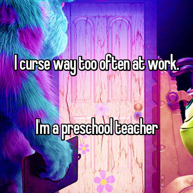 I curse way too often at work.   I'm a preschool teacher