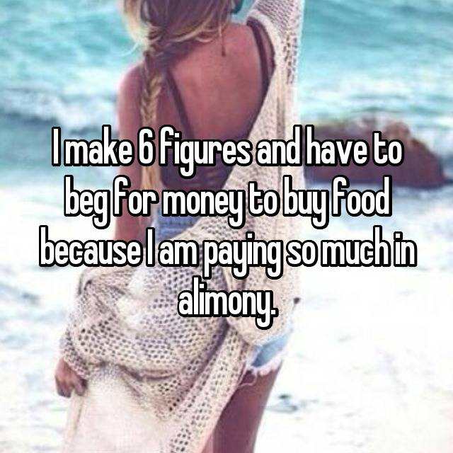I make 6 figures and have to beg for money to buy food because I am paying so much in alimony.