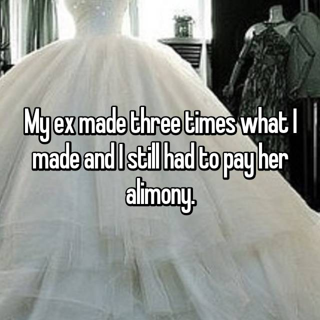 My ex made three times what I made and I still had to pay her alimony.