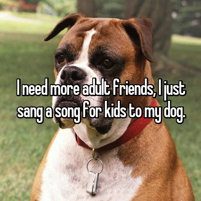 I need more adult friends, I just sang a song for kids to my dog.