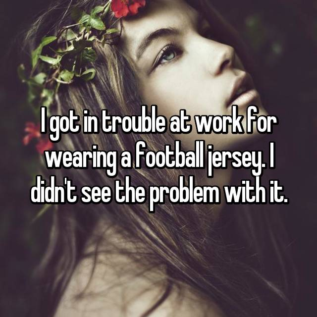 I got in trouble at work for wearing a football jersey. I didn't see the problem with it.