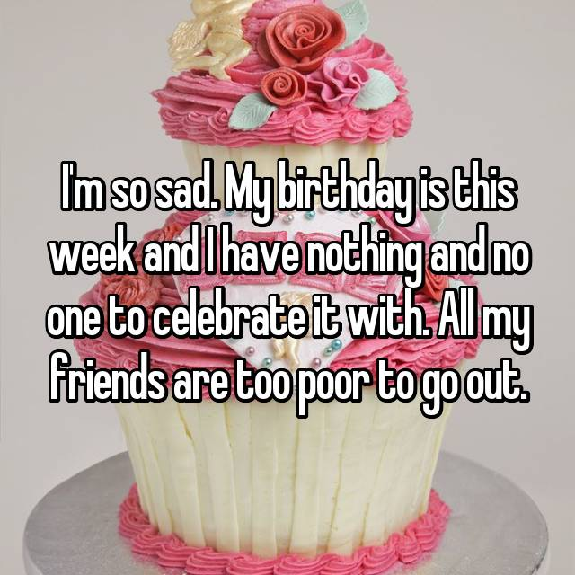 I'm so sad. My birthday is this week and I have nothing and no one to celebrate it with. All my friends are too poor to go out.