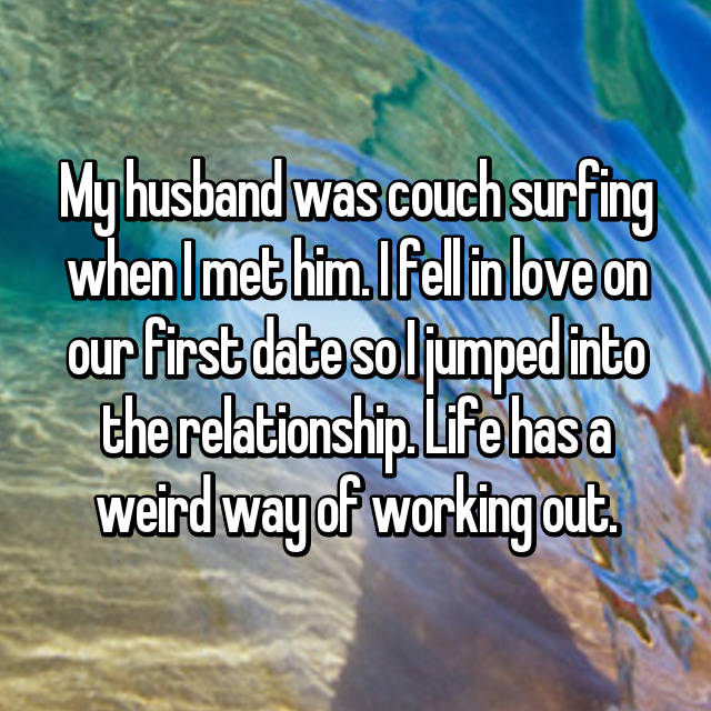 My husband was couch surfing when I met him. I fell in love on our first date so I jumped into the relationship. Life has a weird way of working out.