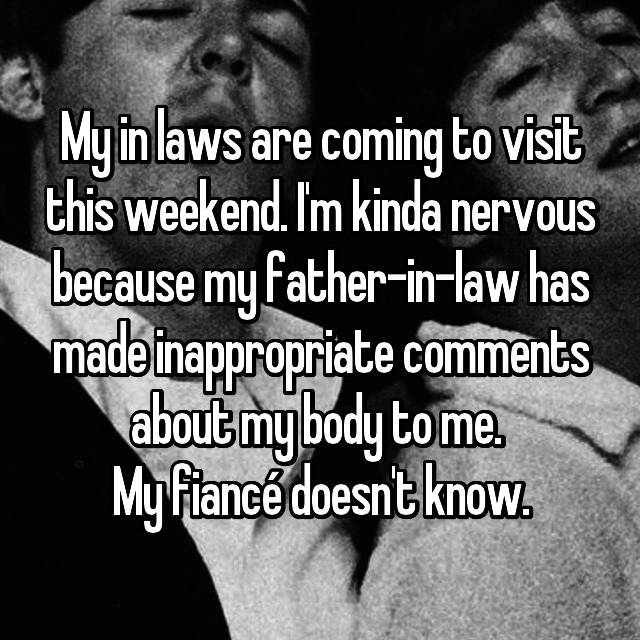My in laws are coming to visit this weekend. I'm kinda nervous because my father-in-law has made inappropriate comments about my body to me.  My fiancé doesn't know.