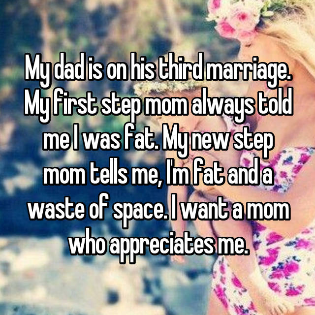 My dad is on his third marriage. My first step mom always told me I was fat. My new step mom tells me, I'm fat and a waste of space. I want a mom who appreciates me.