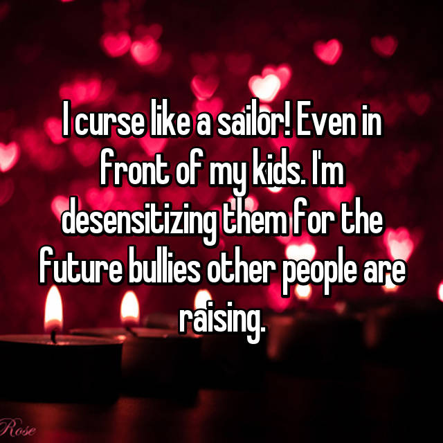 I curse like a sailor! Even in front of my kids. I'm desensitizing them for the future bullies other people are raising.