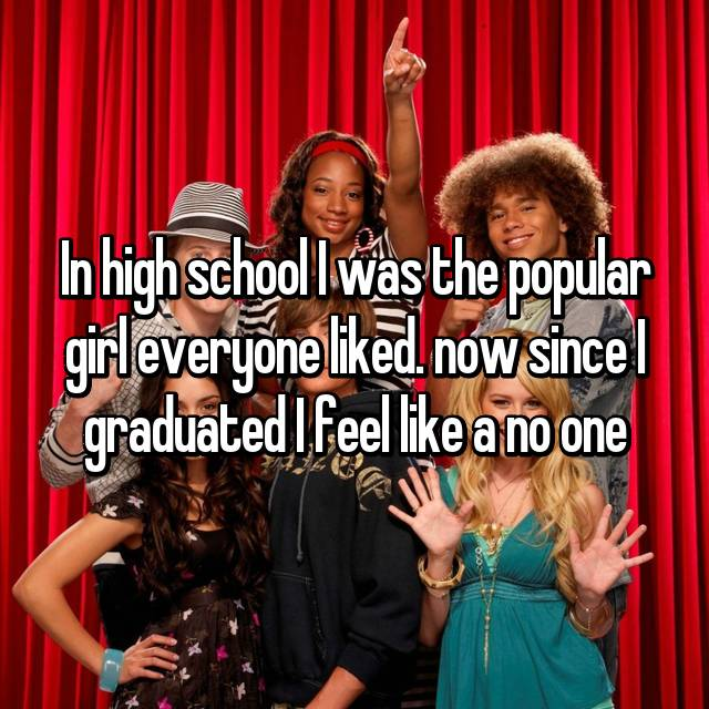 In high school I was the popular girl everyone liked. now since I graduated I feel like a no one