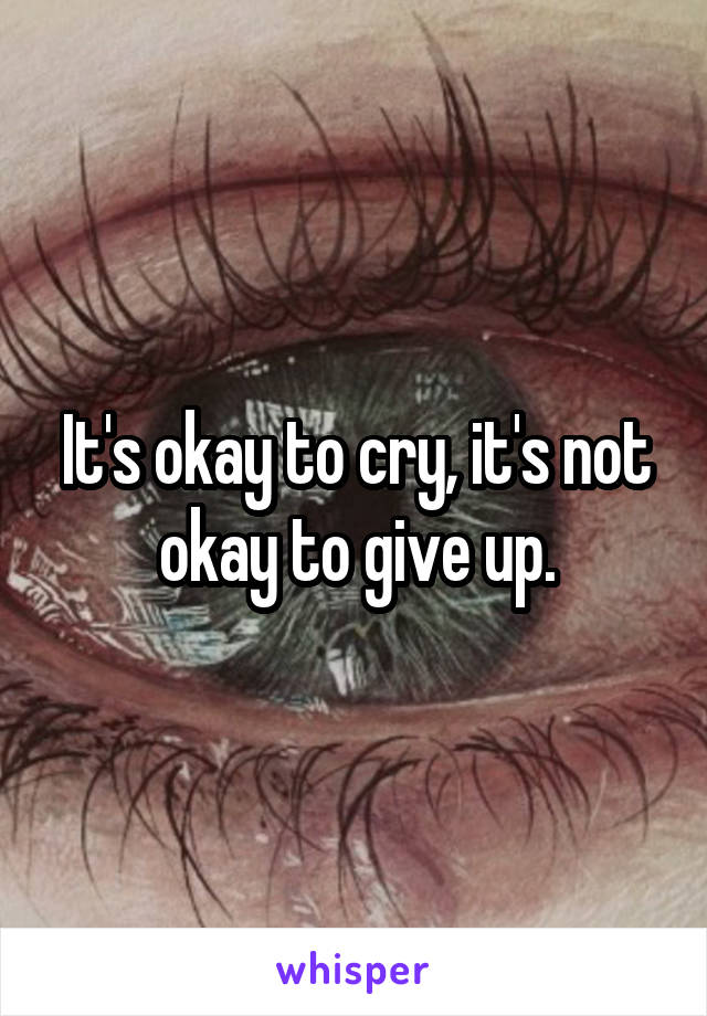 It's okay to cry, it's not okay to give up.
