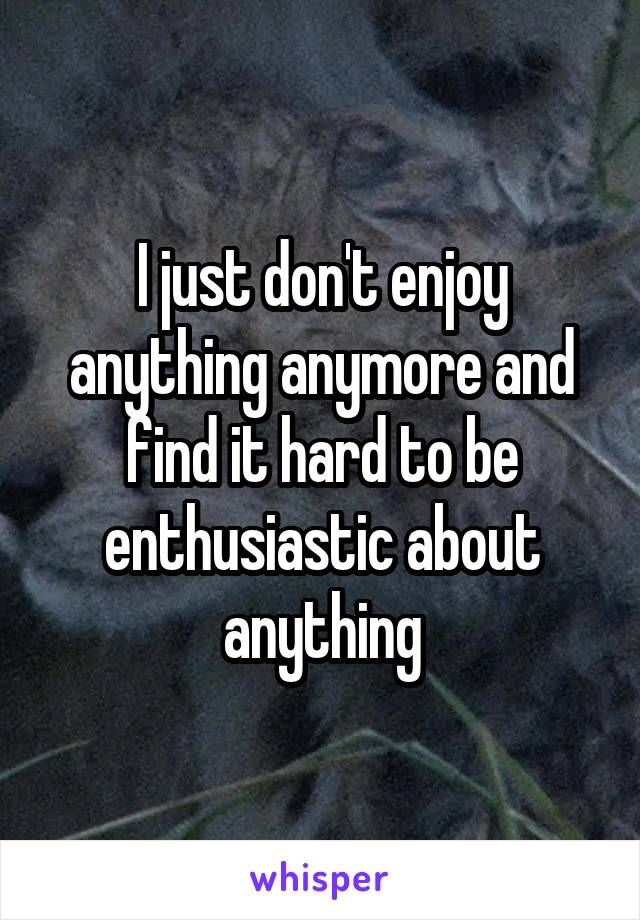I just don't enjoy anything anymore and find it hard to be enthusiastic about anything