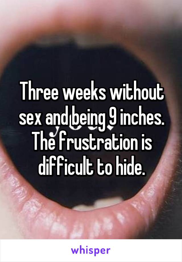 Three weeks without sex and being 9 inches. The frustration is difficult to hide.