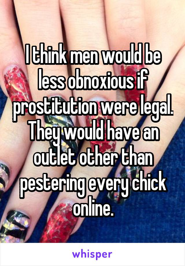 I think men would be less obnoxious if prostitution were legal. They would have an outlet other than pestering every chick online.