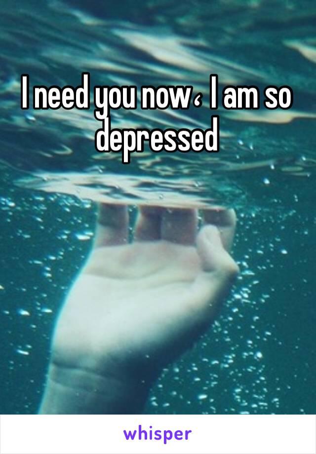 I need you now، I am so depressed